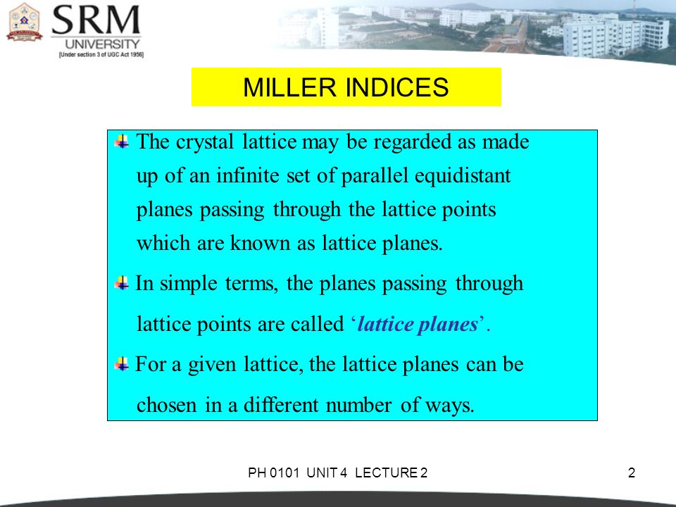 PH 0101 UNIT 4 LECTURE 22 MILLER INDICES The crystal lattice may be regarded as made up of an infinite set of parallel equidistant planes passing thro