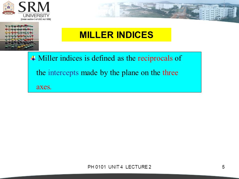 PH 0101 UNIT 4 LECTURE 25 MILLER INDICES Miller indices is defined as the reciprocals of the intercepts made by the plane on the three axes.