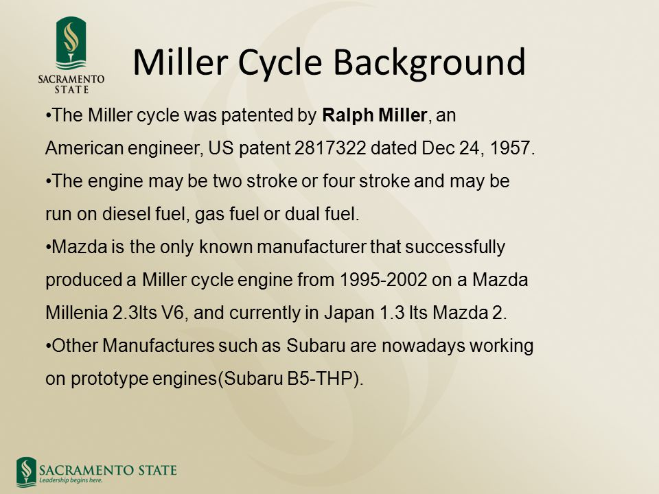 Miller Cycle Background The Miller cycle was patented by Ralph Miller, an American engineer, US patent 2817322 dated Dec 24, 1957. The engine may be t
