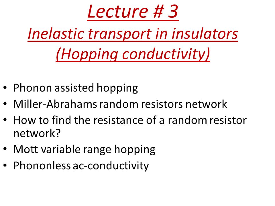 Lecture # 3 Inelastic transport in insulators (Hopping conductivity) Phonon assisted hopping Miller-Abrahams random resistors network How to find the