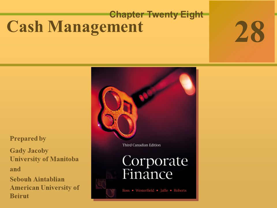 28-0 McGraw-Hill Ryerson © 2003 McGraw–Hill Ryerson Limited Corporate Finance Ross  Westerfield  Jaffe Sixth Edition 28 Chapter Twenty Eight Cash Management Prepared by Gady Jacoby University of Manitoba and Sebouh Aintablian American University of Beirut
