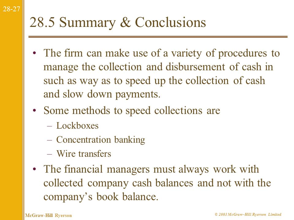 28-27 McGraw-Hill Ryerson © 2003 McGraw–Hill Ryerson Limited 28.5 Summary & Conclusions The firm can make use of a variety of procedures to manage the collection and disbursement of cash in such as way as to speed up the collection of cash and slow down payments.