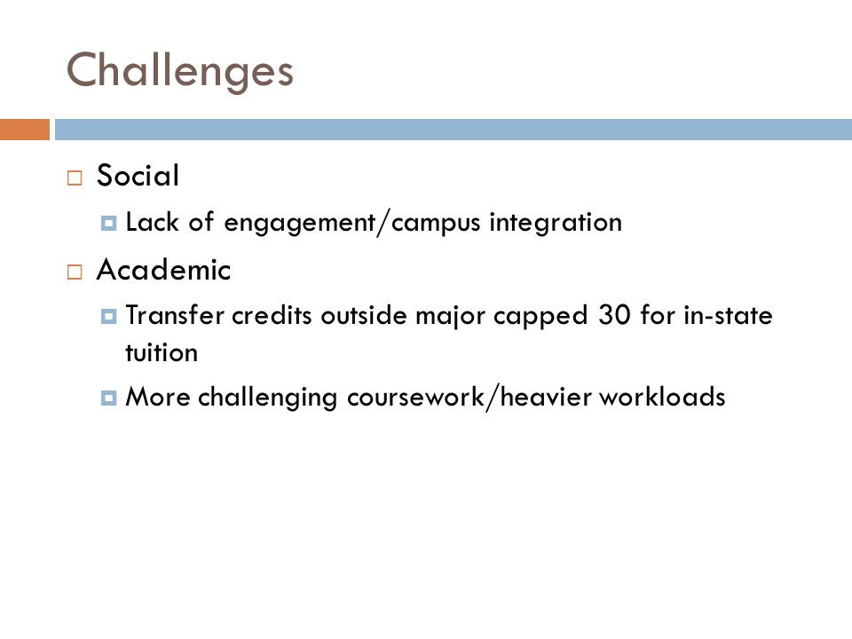 Challenges  Social  Lack of engagement/campus integration  Academic  Transfer credits outside major capped 30 for in-state tuition  More challenging coursework/heavier workloads
