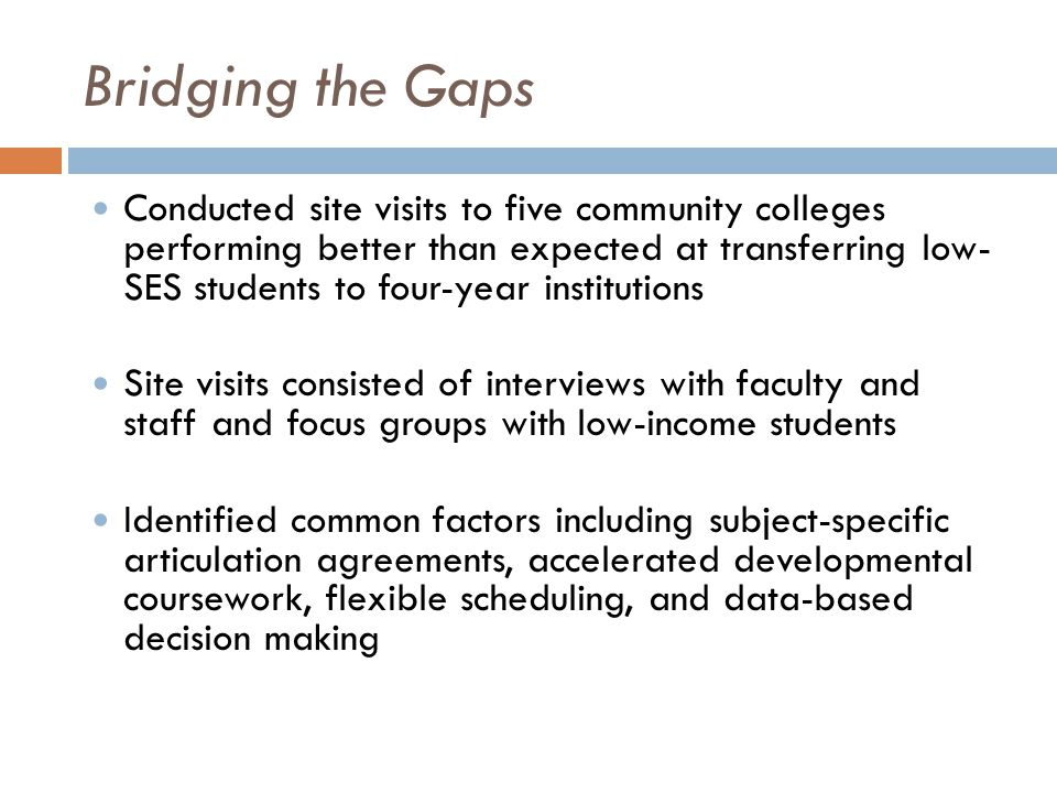 Bridging the Gaps Conducted site visits to five community colleges performing better than expected at transferring low- SES students to four-year institutions Site visits consisted of interviews with faculty and staff and focus groups with low-income students Identified common factors including subject-specific articulation agreements, accelerated developmental coursework, flexible scheduling, and data-based decision making