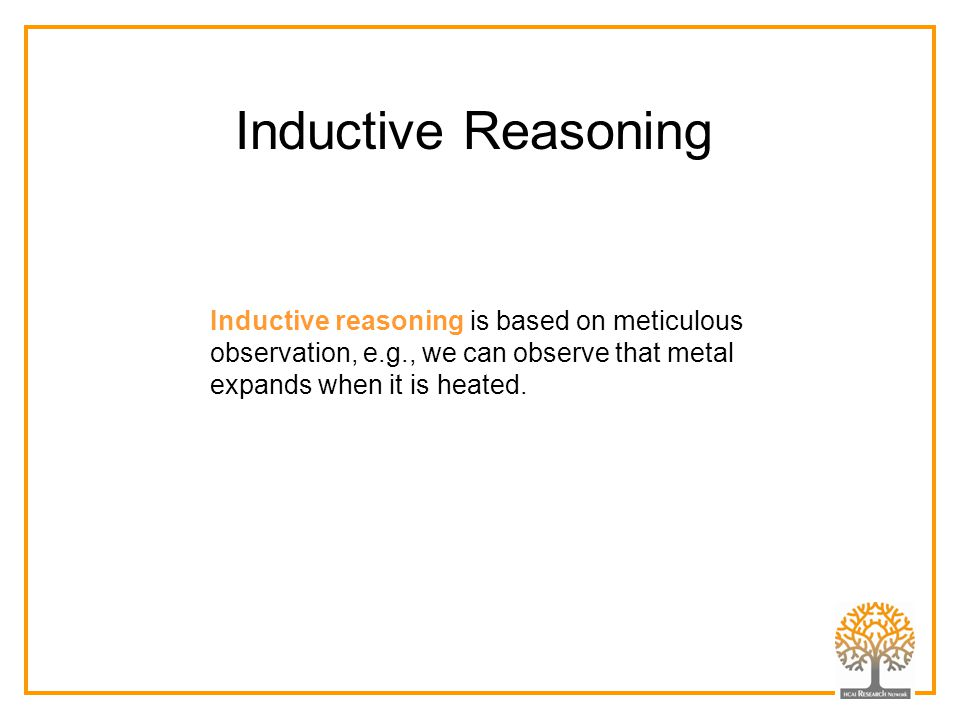 Inductive reasoning is based on meticulous observation, e.g., we can observe that metal expands when it is heated. Inductive Reasoning