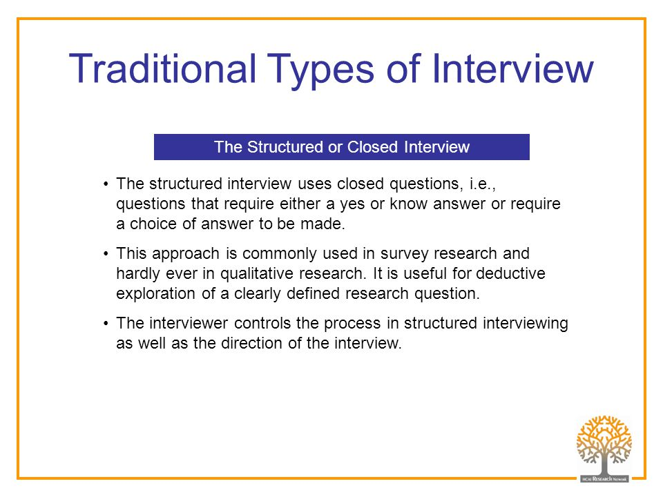 Traditional Types of Interview The Structured or Closed Interview The structured interview uses closed questions, i.e., questions that require either