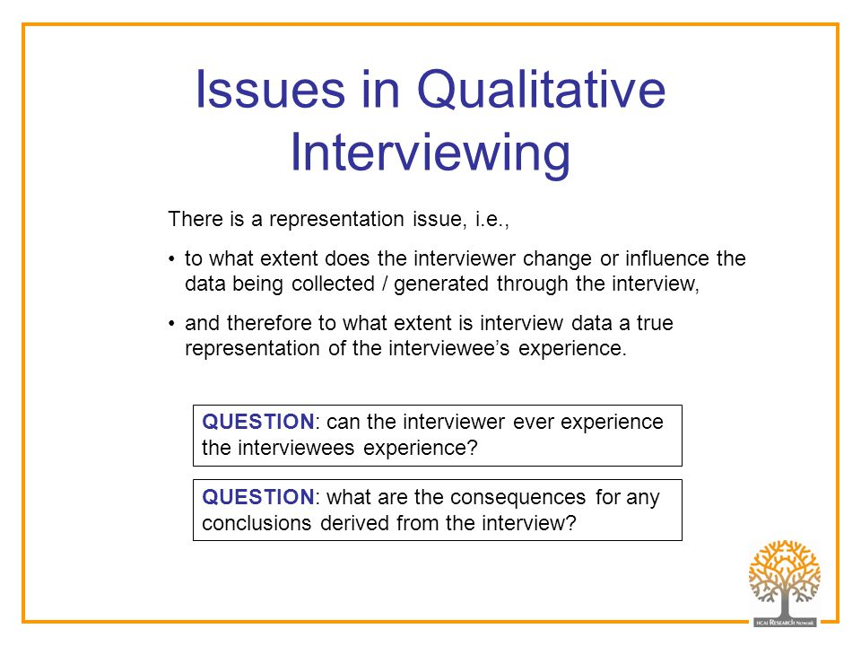 Issues in Qualitative Interviewing There is a representation issue, i.e., to what extent does the interviewer change or influence the data being colle