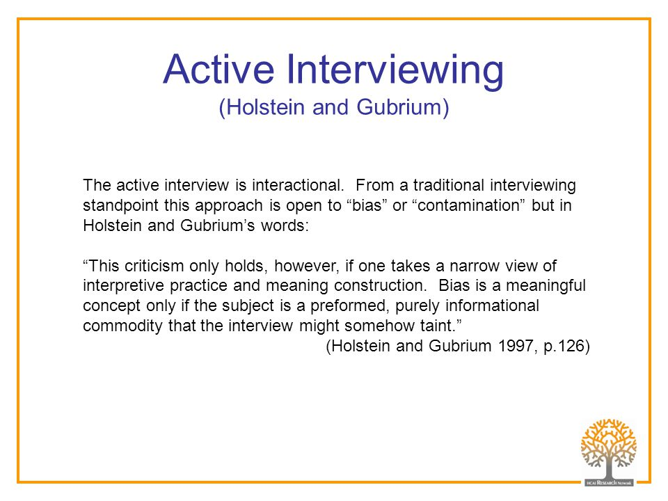 "The active interview is interactional. From a traditional interviewing standpoint this approach is open to ""bias"" or ""contamination"" but in Holstein a"