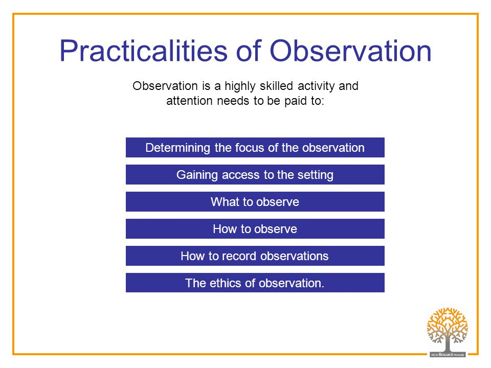 Practicalities of Observation Observation is a highly skilled activity and attention needs to be paid to: What to observe Gaining access to the settin