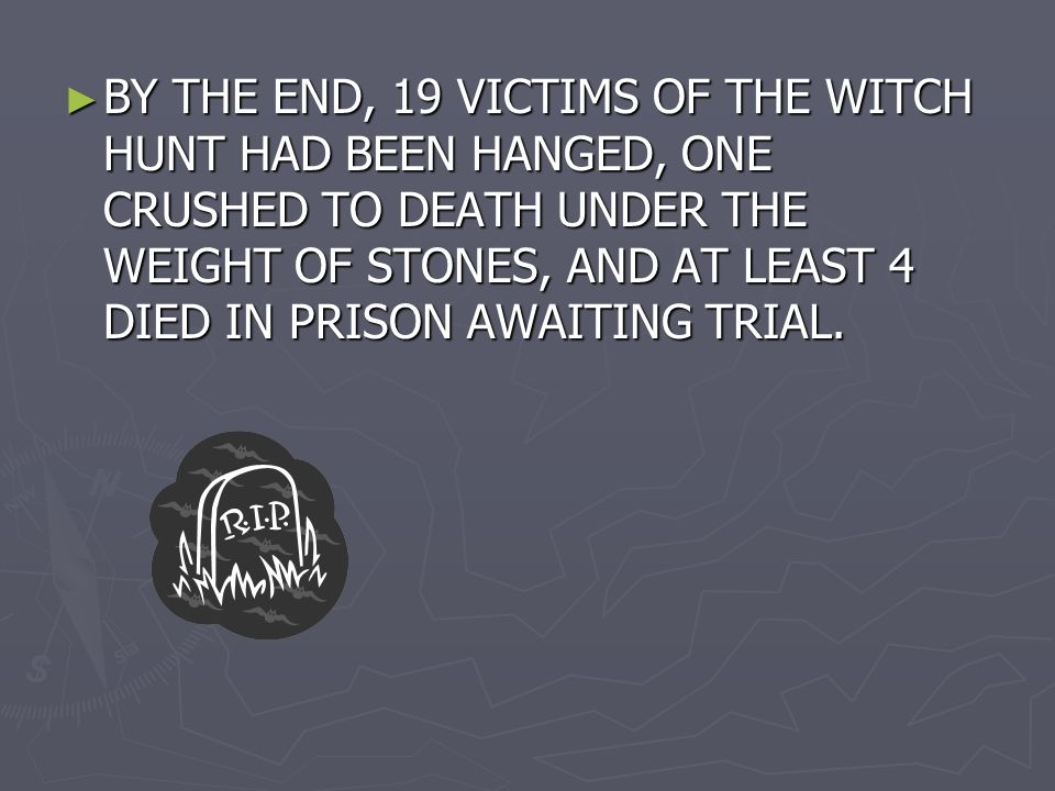 ► BY THE END, 19 VICTIMS OF THE WITCH HUNT HAD BEEN HANGED, ONE CRUSHED TO DEATH UNDER THE WEIGHT OF STONES, AND AT LEAST 4 DIED IN PRISON AWAITING TRIAL.