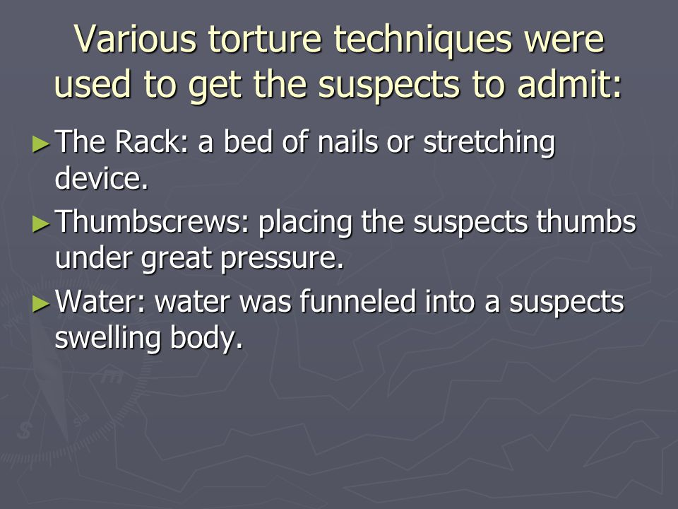 Various torture techniques were used to get the suspects to admit: ► The Rack: a bed of nails or stretching device.