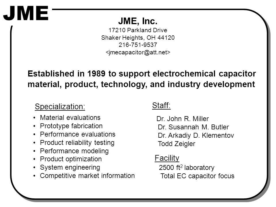JME JME, Inc. 17210 Parkland Drive Shaker Heights, OH 44120 216-751-9537 Established in 1989 to support electrochemical capacitor material, product, t