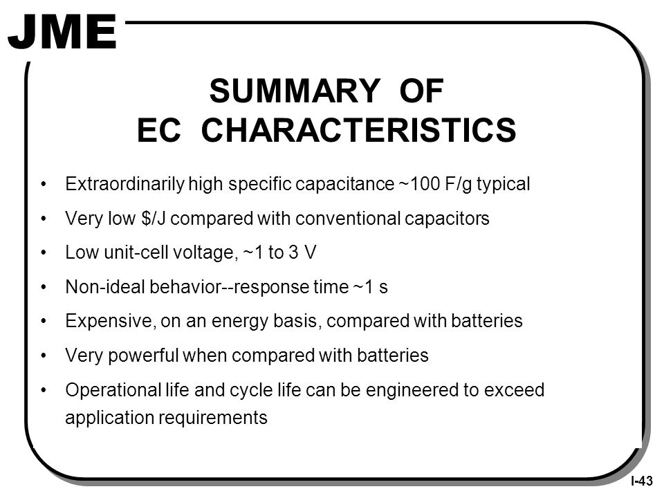 JME SUMMARY OF EC CHARACTERISTICS Extraordinarily high specific capacitance ~100 F/g typical Very low $/J compared with conventional capacitors Low unit-cell voltage, ~1 to 3 V Non-ideal behavior--response time ~1 s Expensive, on an energy basis, compared with batteries Very powerful when compared with batteries Operational life and cycle life can be engineered to exceed application requirements I-43