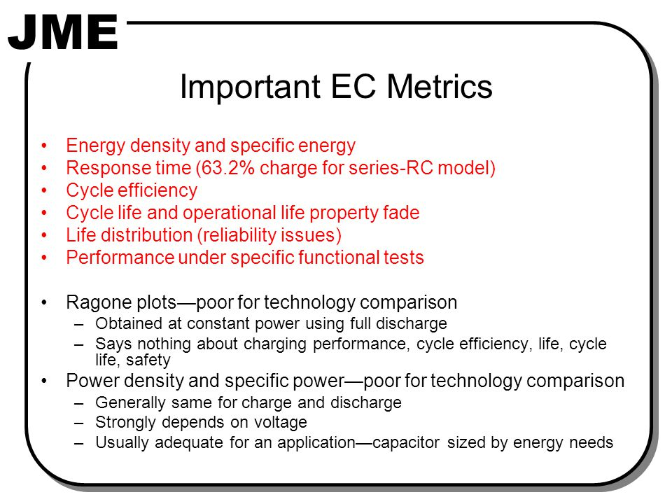 JME Important EC Metrics Energy density and specific energy Response time (63.2% charge for series-RC model) Cycle efficiency Cycle life and operational life property fade Life distribution (reliability issues) Performance under specific functional tests Ragone plots—poor for technology comparison –Obtained at constant power using full discharge –Says nothing about charging performance, cycle efficiency, life, cycle life, safety Power density and specific power—poor for technology comparison –Generally same for charge and discharge –Strongly depends on voltage –Usually adequate for an application—capacitor sized by energy needs