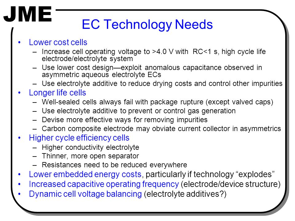 JME EC Technology Needs Lower cost cells –Increase cell operating voltage to >4.0 V with RC<1 s, high cycle life electrode/electrolyte system –Use lower cost design—exploit anomalous capacitance observed in asymmetric aqueous electrolyte ECs –Use electrolyte additive to reduce drying costs and control other impurities Longer life cells –Well-sealed cells always fail with package rupture (except valved caps) –Use electrolyte additive to prevent or control gas generation –Devise more effective ways for removing impurities –Carbon composite electrode may obviate current collector in asymmetrics Higher cycle efficiency cells –Higher conductivity electrolyte –Thinner, more open separator –Resistances need to be reduced everywhere Lower embedded energy costs, particularly if technology explodes Increased capacitive operating frequency (electrode/device structure) Dynamic cell voltage balancing (electrolyte additives?)