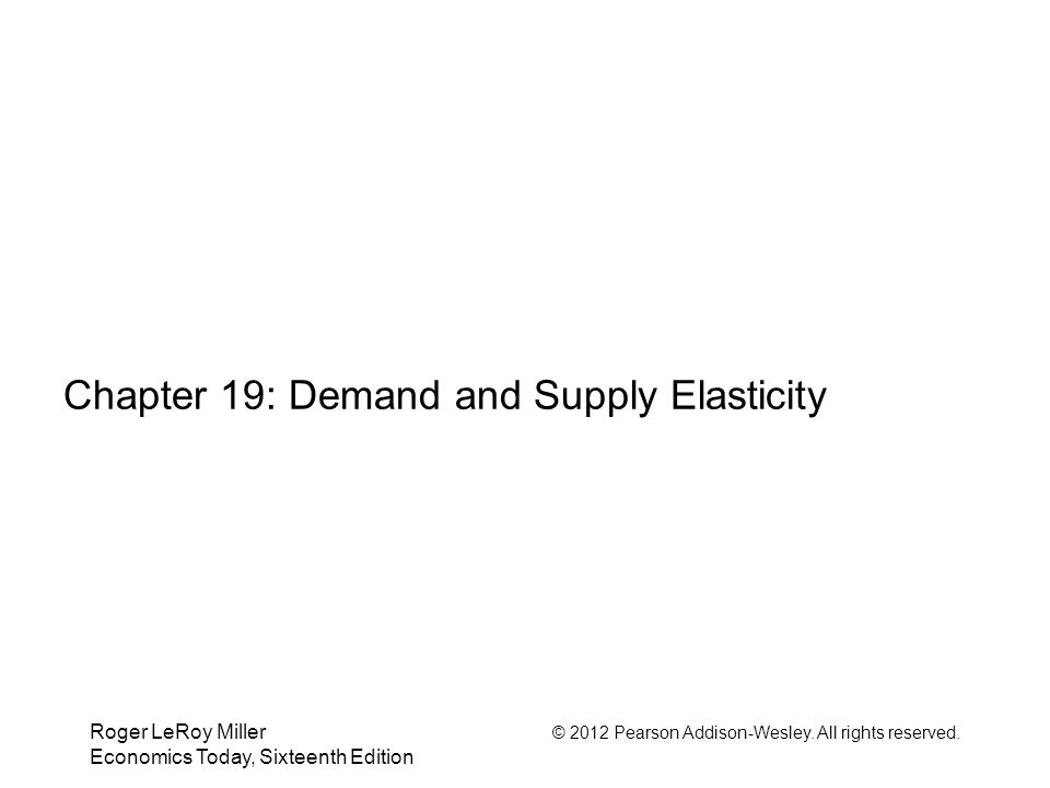 Roger LeRoy Miller © 2012 Pearson Addison-Wesley. All rights reserved. Economics Today, Sixteenth Edition Chapter 19: Demand and Supply Elasticity