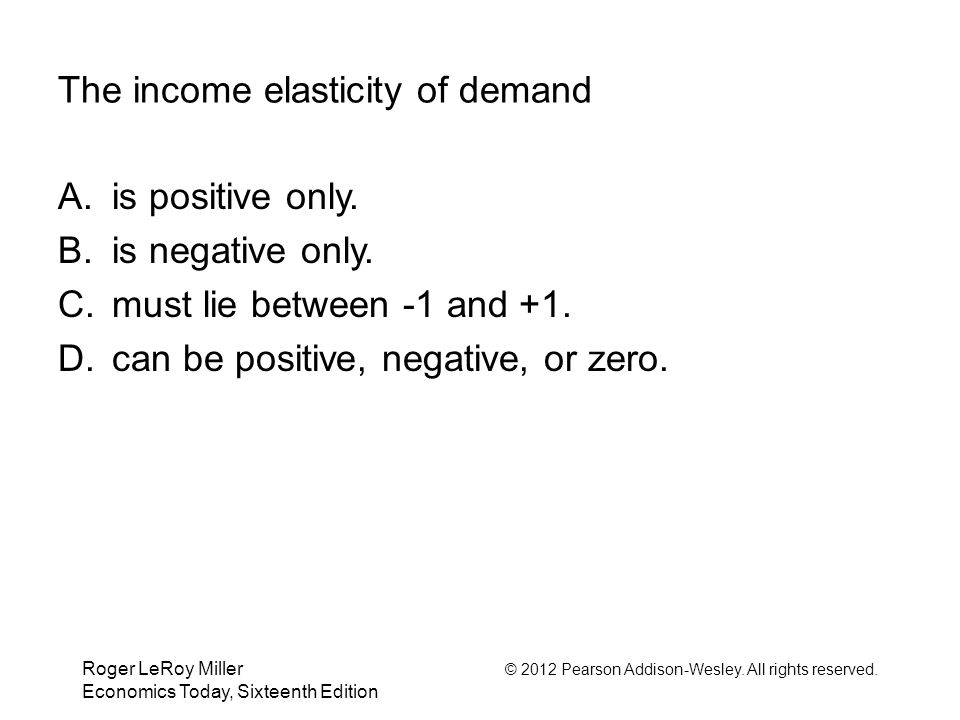 Roger LeRoy Miller © 2012 Pearson Addison-Wesley. All rights reserved. Economics Today, Sixteenth Edition The income elasticity of demand A. is positi