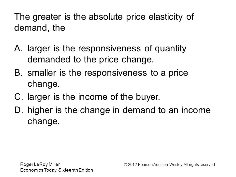 Roger LeRoy Miller © 2012 Pearson Addison-Wesley. All rights reserved. Economics Today, Sixteenth Edition The greater is the absolute price elasticity