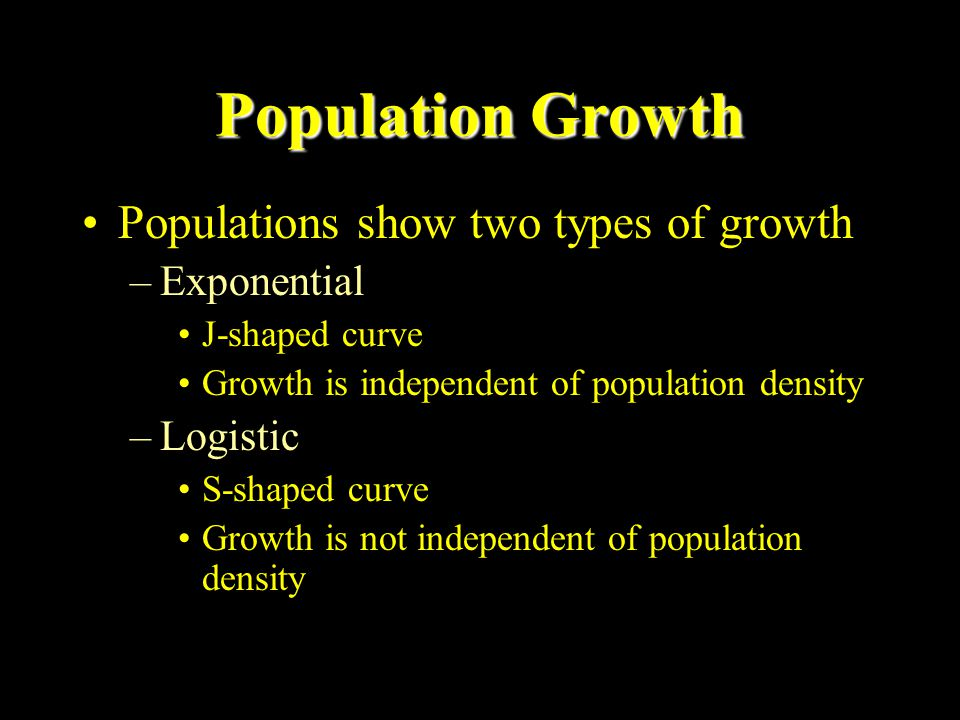 Population Growth Population growth depends upon –birth rates –death rates –immigration rates (into area) –emigration rates (exit area) Pop = Pop 0 + (b + i) - (d + e) ZPG (b + i) = (d + e)