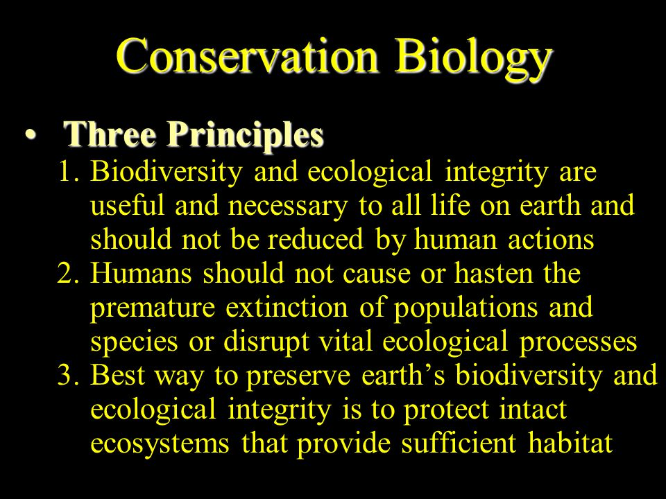 Conservation Biology Careful and sensible use of natural resources by humans Originated in 1970s to deal with problems in maintaining earth s biodiversity Dedicated to protecting ecosystems and to finding practical ways to prevent premature extinctions of species