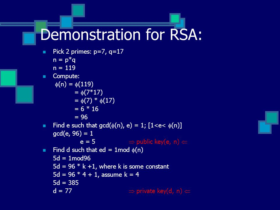 Demonstration for RSA: Pick 2 primes: p=7, q=17 n = p*q n = 119 Compute:  (n) =  (119) =  (7*17) =  (7) *  (17) = 6 * 16 = 96 Find e such that gcd(  (n), e) = 1; [1<e<  (n)] gcd(e, 96) = 1 e = 5  public key(e, n)  Find d such that ed = 1mod  (n) 5d = 1mod96 5d = 96 * k +1, where k is some constant 5d = 96 * 4 + 1, assume k = 4 5d = 385 d = 77  private key(d, n) 