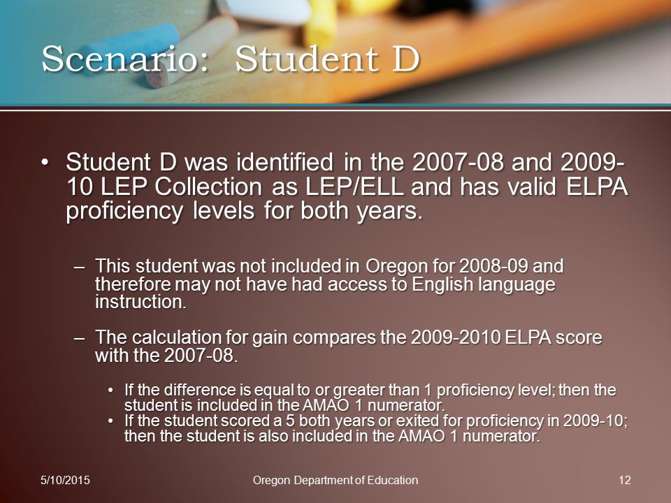 Student D was identified in the 2007-08 and 2009- 10 LEP Collection as LEP/ELL and has valid ELPA proficiency levels for both years.Student D was identified in the 2007-08 and 2009- 10 LEP Collection as LEP/ELL and has valid ELPA proficiency levels for both years.