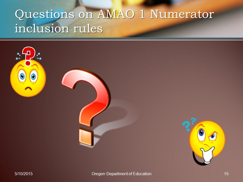 Questions on AMAO 1 Numerator inclusion rules 5/10/2015Oregon Department of Education15