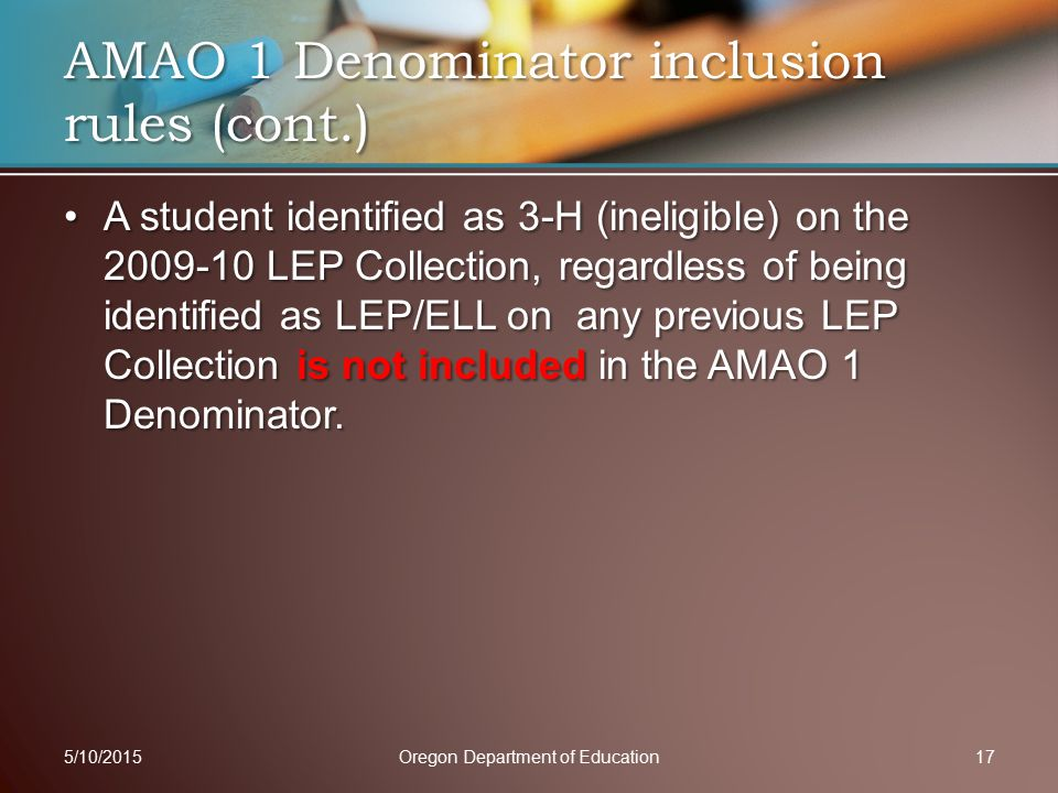 A student identified as 3-H (ineligible) on the 2009-10 LEP Collection, regardless of being identified as LEP/ELL on any previous LEP Collection is not included in the AMAO 1 Denominator.A student identified as 3-H (ineligible) on the 2009-10 LEP Collection, regardless of being identified as LEP/ELL on any previous LEP Collection is not included in the AMAO 1 Denominator.