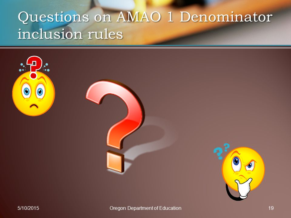 Questions on AMAO 1 Denominator inclusion rules 5/10/2015Oregon Department of Education19
