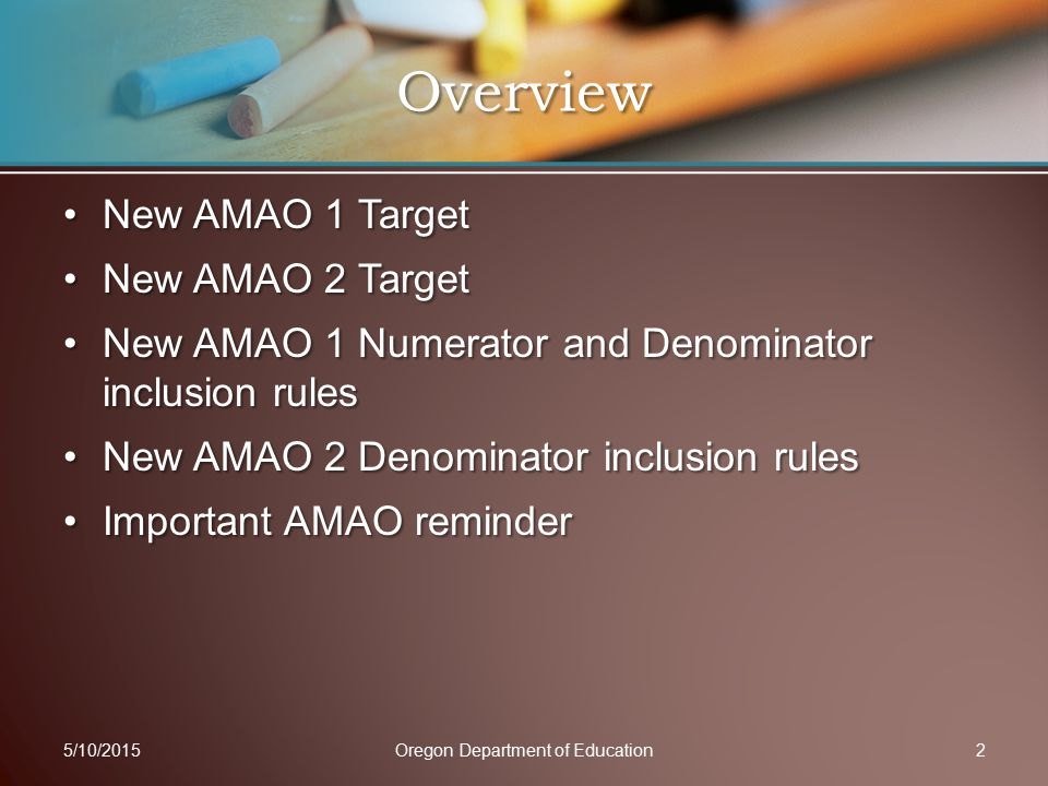 New AMAO 1 TargetNew AMAO 1 Target New AMAO 2 TargetNew AMAO 2 Target New AMAO 1 Numerator and Denominator inclusion rulesNew AMAO 1 Numerator and Denominator inclusion rules New AMAO 2 Denominator inclusion rulesNew AMAO 2 Denominator inclusion rules Important AMAO reminderImportant AMAO reminder 5/10/2015Oregon Department of Education2 Overview