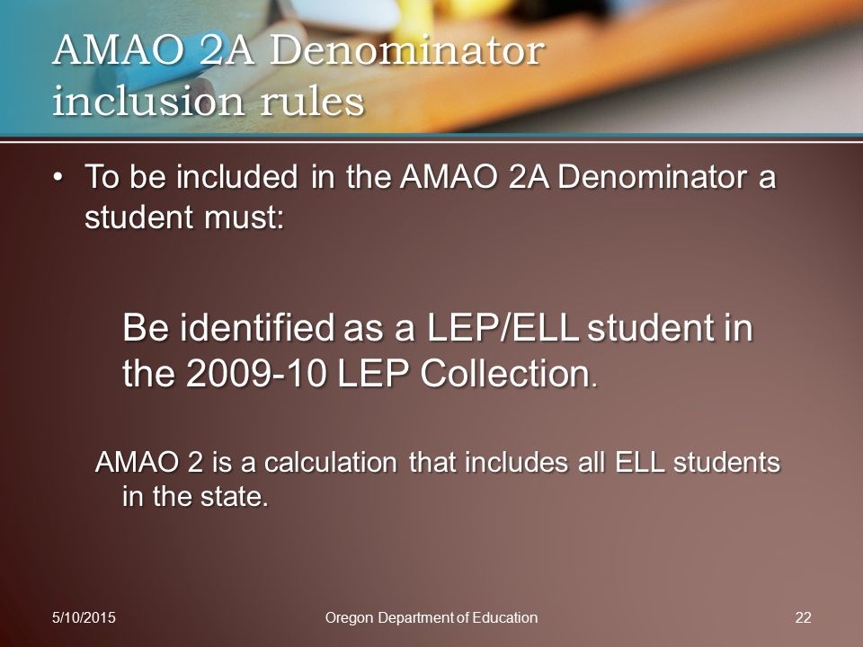 To be included in the AMAO 2A Denominator a student must:To be included in the AMAO 2A Denominator a student must: Be identified as a LEP/ELL student in the 2009-10 LEP Collection.