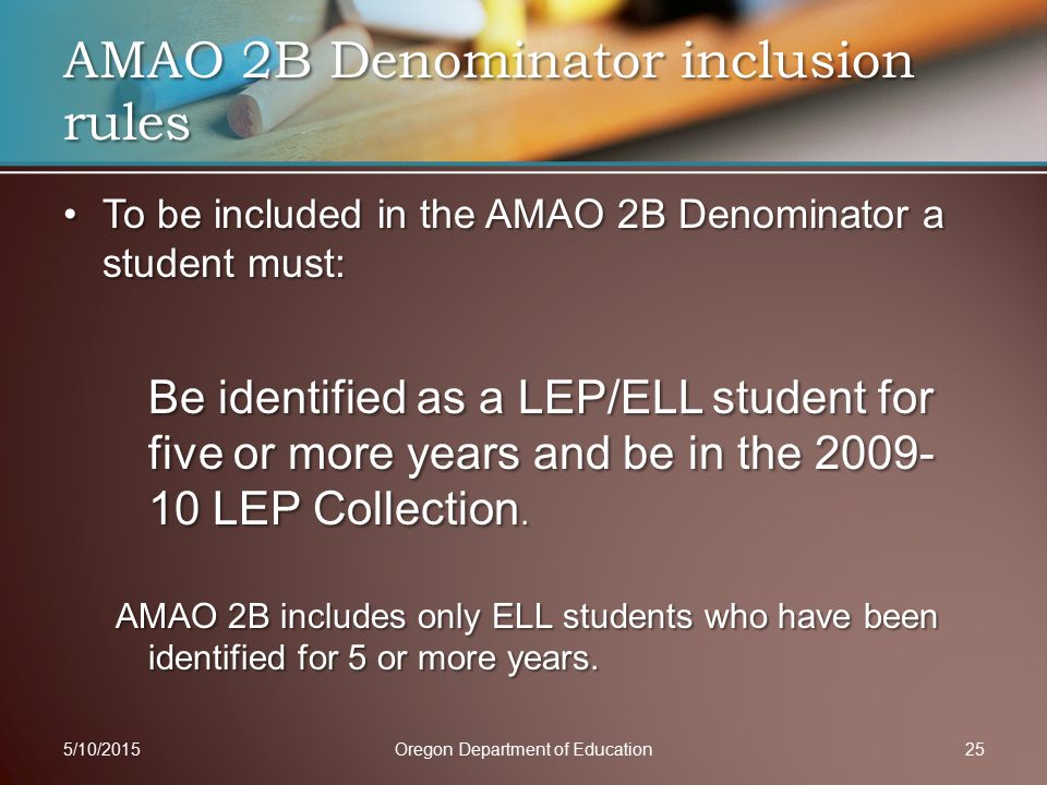 To be included in the AMAO 2B Denominator a student must:To be included in the AMAO 2B Denominator a student must: Be identified as a LEP/ELL student for five or more years and be in the 2009- 10 LEP Collection.