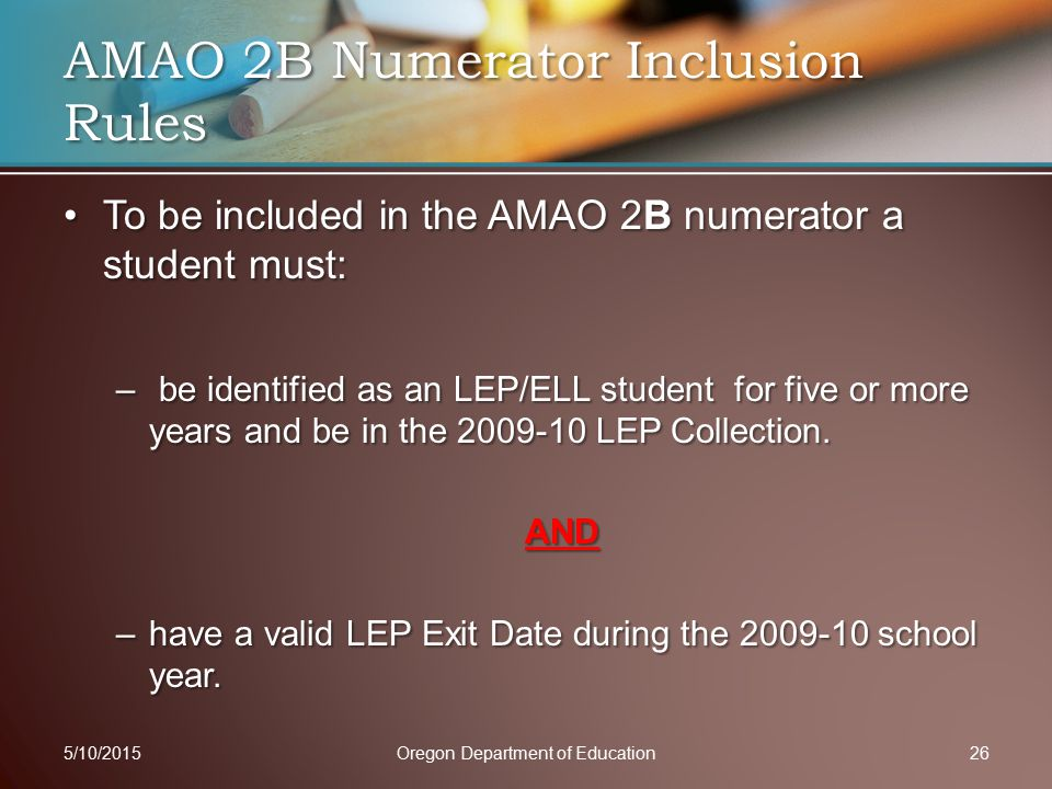 To be included in the AMAO 2B numerator a student must:To be included in the AMAO 2B numerator a student must: – be identified as an LEP/ELL student for five or more years and be in the 2009-10 LEP Collection.
