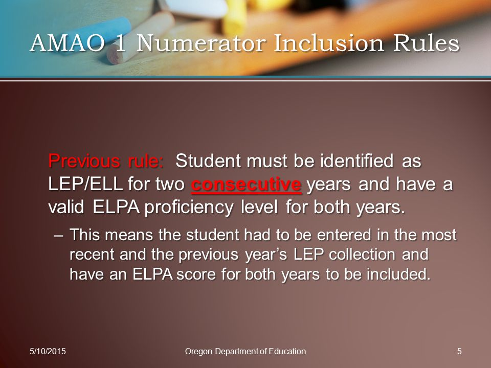 Previous Gain Calculation: Students where the current year's ELPA proficiency level was greater than the previous years ELPA proficiency level (1 or more proficiency levels), OR if a student was exited for proficiency were considered having made a gain 5/10/2015Oregon Department of Education6 AMAO 1 Numerator Inclusion Rules