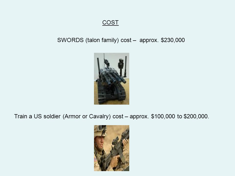 SWORDS (talon family) cost – approx. $230,000 Train a US soldier (Armor or Cavalry) cost – approx. $100,000 to $200,000. COST