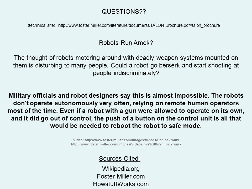 Robots Run Amok? The thought of robots motoring around with deadly weapon systems mounted on them is disturbing to many people. Could a robot go berse