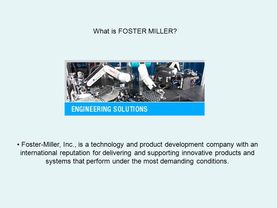 What is FOSTER MILLER? Foster-Miller, Inc., is a technology and product development company with an international reputation for delivering and suppor