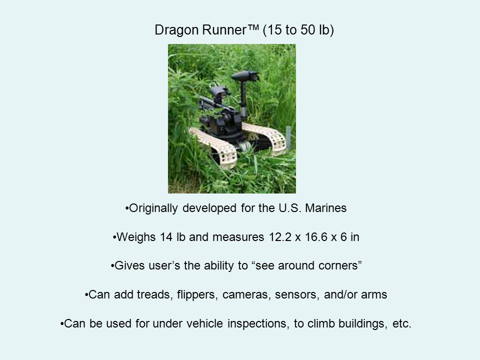 """Dragon Runner™ (15 to 50 lb) Originally developed for the U.S. Marines Weighs 14 lb and measures 12.2 x 16.6 x 6 in Gives user's the ability to """"see a"""