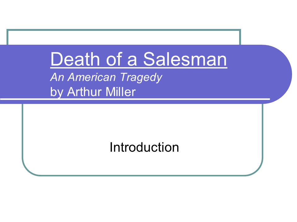 Death of a Salesman An American Tragedy by Arthur Miller Introduction