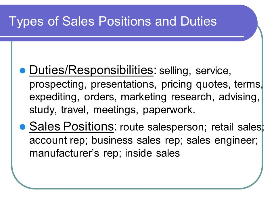 Types of Sales Positions and Duties Duties/Responsibilities: selling, service, prospecting, presentations, pricing quotes, terms, expediting, orders, marketing research, advising, study, travel, meetings, paperwork.