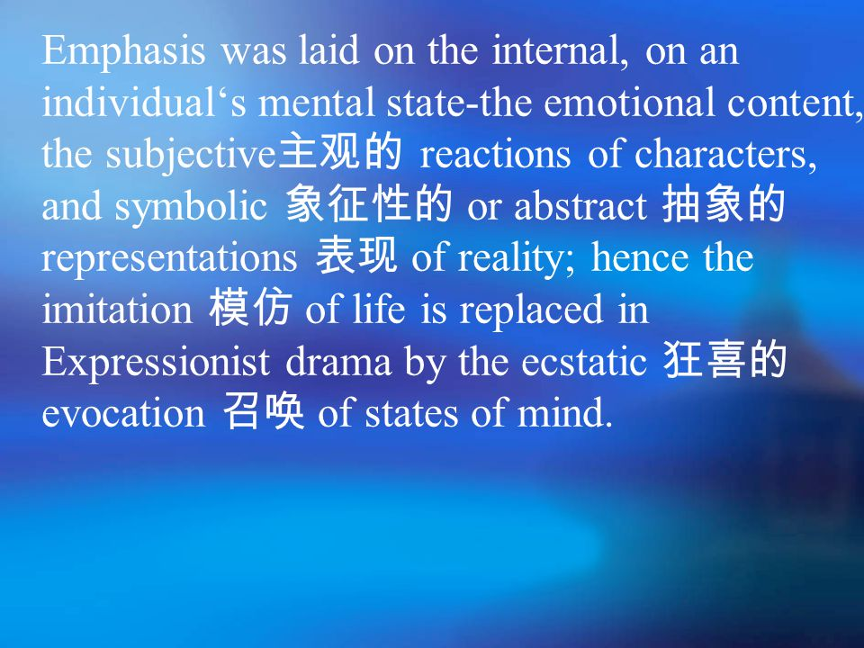 Emphasis was laid on the internal, on an individual's mental state-the emotional content, the subjective 主观的 reactions of characters, and symbolic 象征性的 or abstract 抽象的 representations 表现 of reality; hence the imitation 模仿 of life is replaced in Expressionist drama by the ecstatic 狂喜的 evocation 召唤 of states of mind.