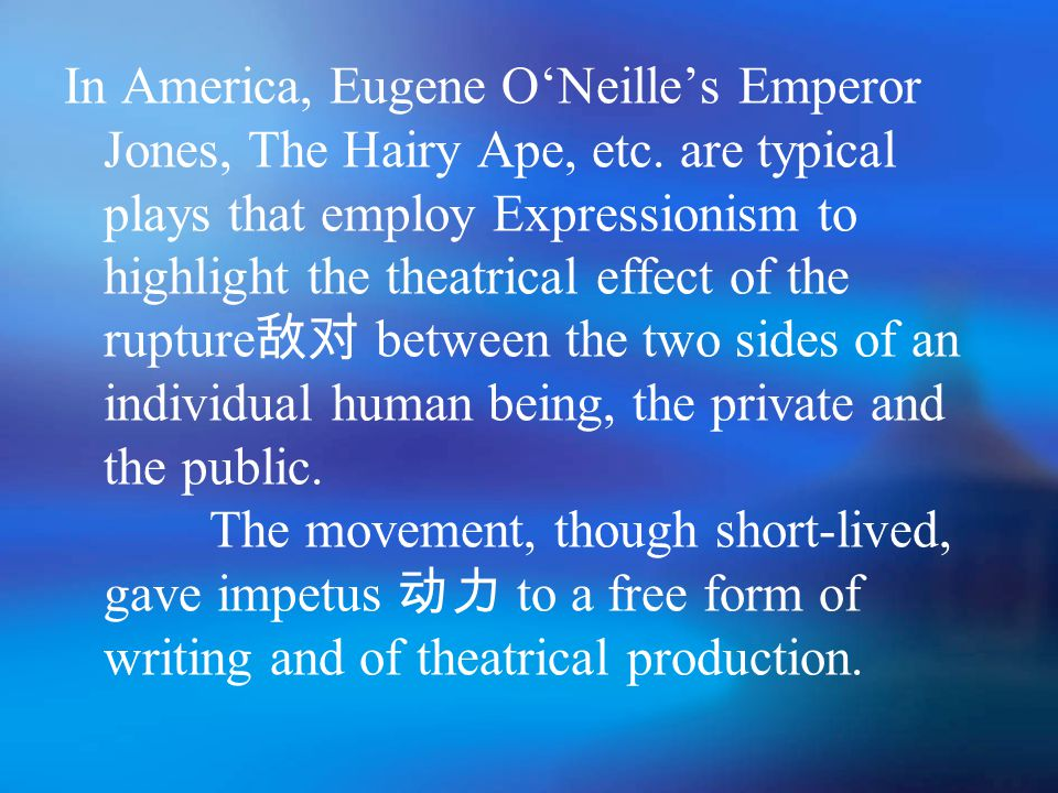 In America, Eugene O'Neille's Emperor Jones, The Hairy Ape, etc. are typical plays that employ Expressionism to highlight the theatrical effect of the