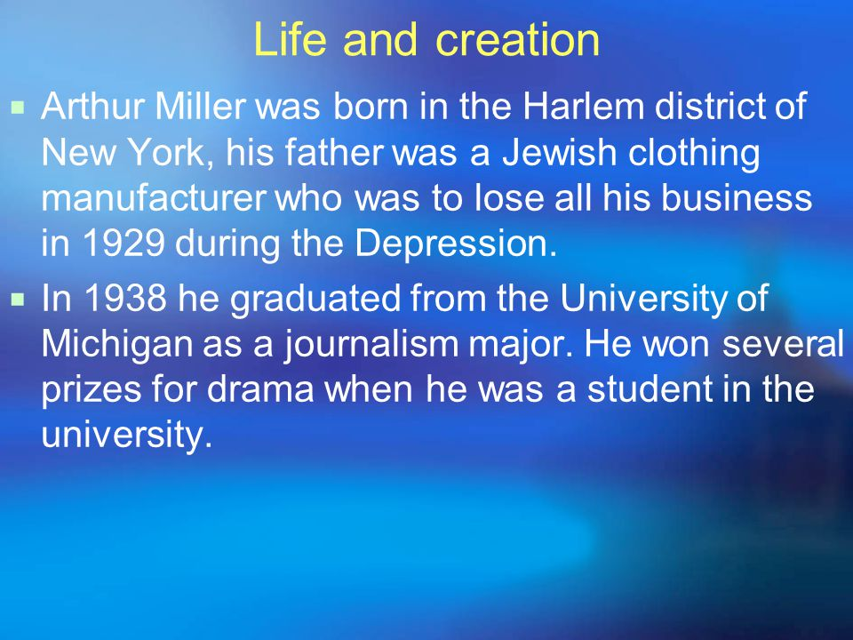 Life and creation  Arthur Miller was born in the Harlem district of New York, his father was a Jewish clothing manufacturer who was to lose all his business in 1929 during the Depression.