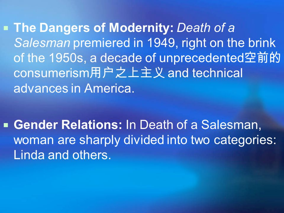  The Dangers of Modernity: Death of a Salesman premiered in 1949, right on the brink of the 1950s, a decade of unprecedented 空前的 consumerism 用户之上主义 and technical advances in America.
