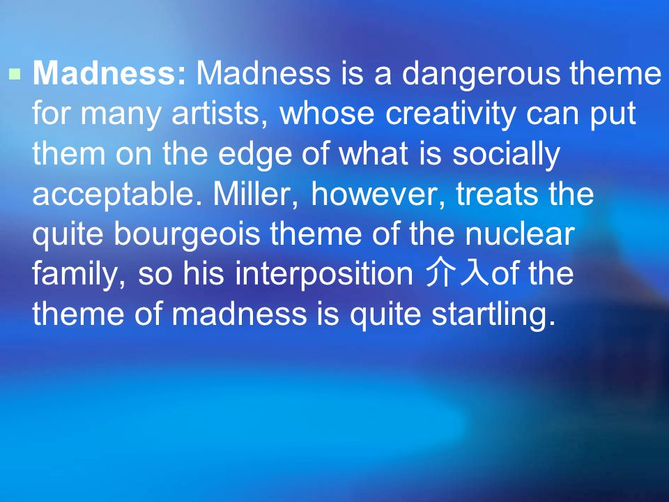  Madness: Madness is a dangerous theme for many artists, whose creativity can put them on the edge of what is socially acceptable.
