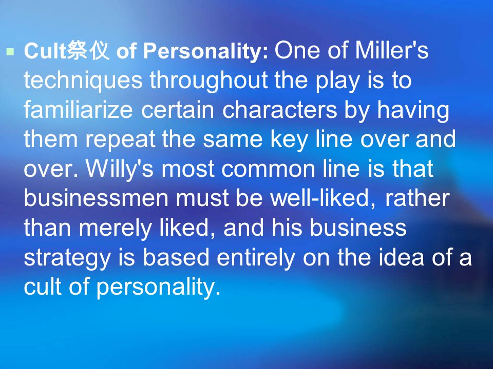  Cult 祭仪 of Personality: One of Miller s techniques throughout the play is to familiarize certain characters by having them repeat the same key line over and over.