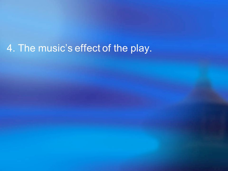 4. The music's effect of the play.