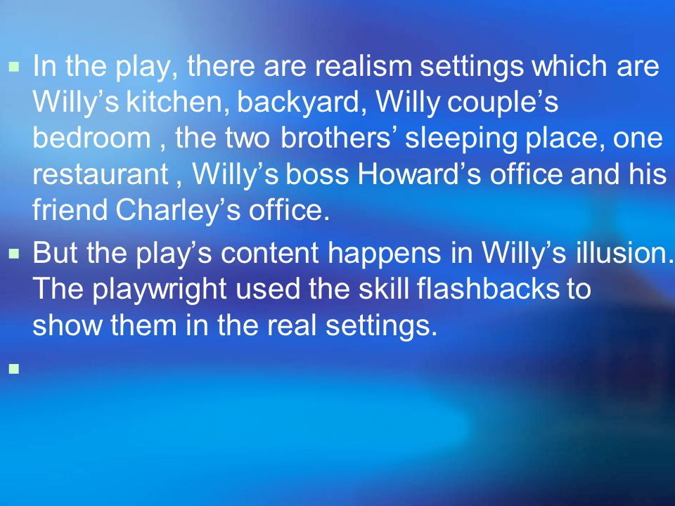  In the play, there are realism settings which are Willy's kitchen, backyard, Willy couple's bedroom, the two brothers' sleeping place, one restaurant, Willy's boss Howard's office and his friend Charley's office.