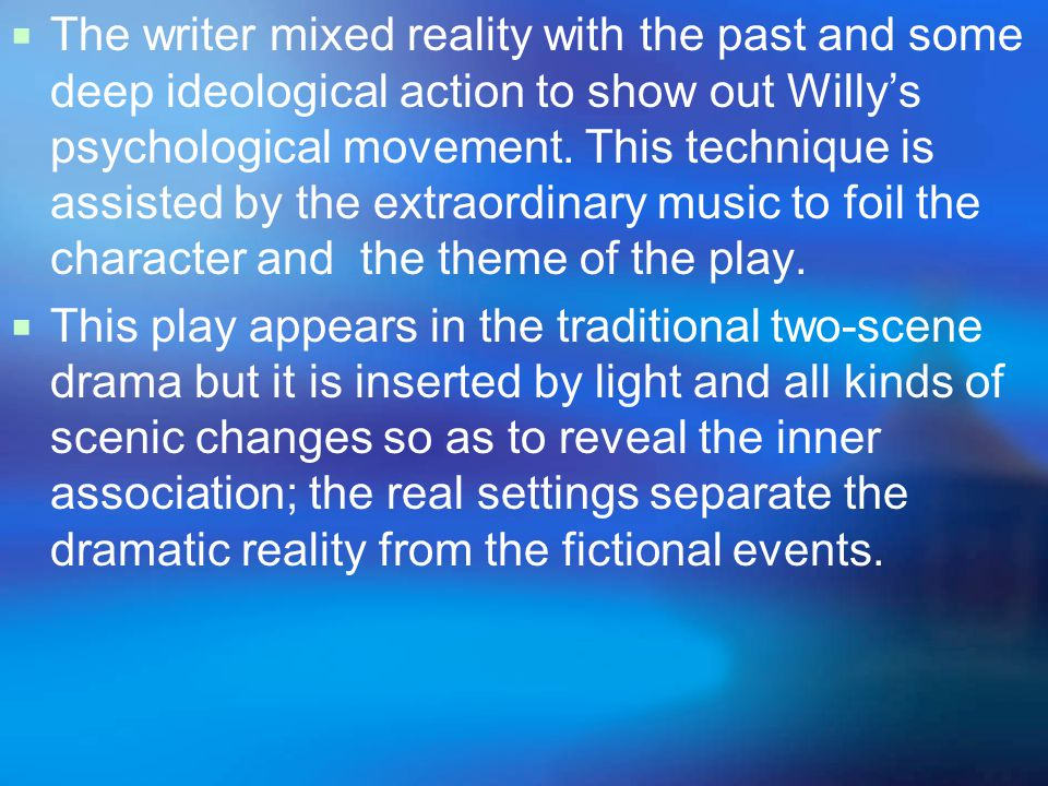  The writer mixed reality with the past and some deep ideological action to show out Willy's psychological movement.