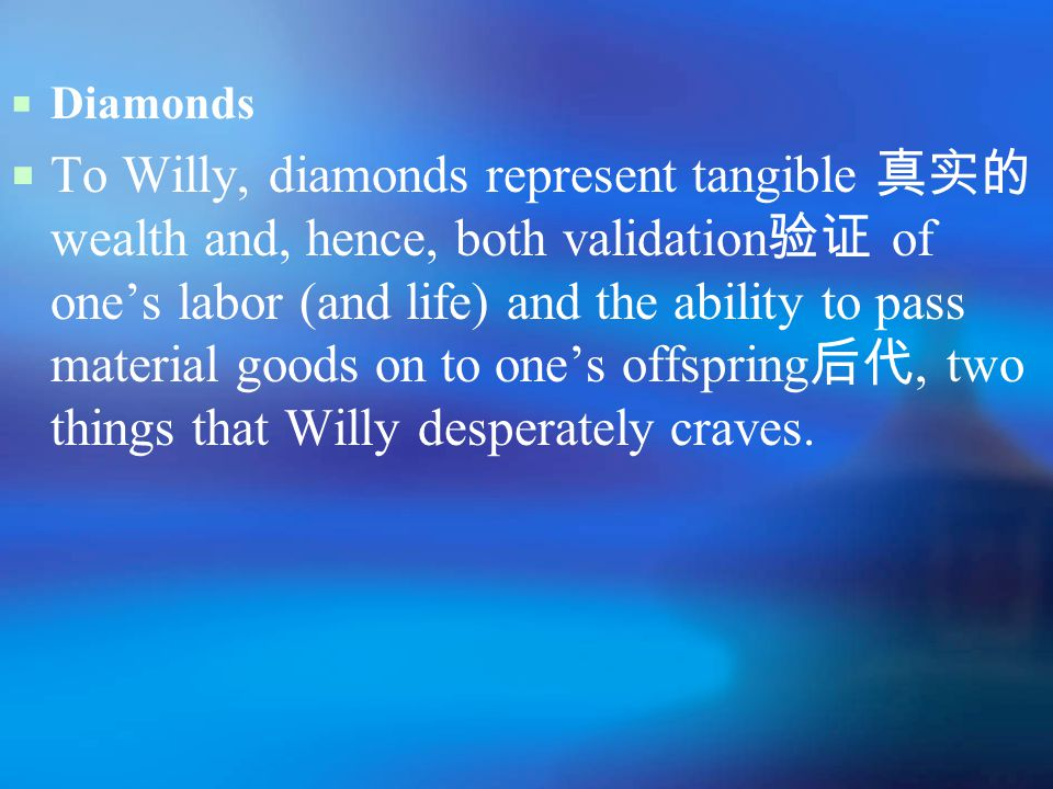  Diamonds  To Willy, diamonds represent tangible 真实的 wealth and, hence, both validation 验证 of one's labor (and life) and the ability to pass material goods on to one's offspring 后代, two things that Willy desperately craves.